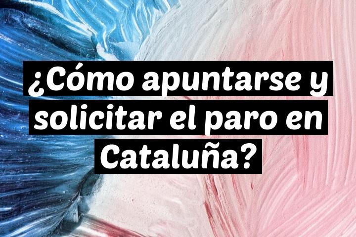 ¿Cómo apuntarse y solicitar el paro en Cataluña?