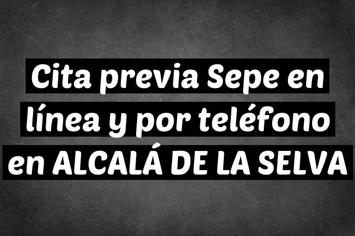 Cita previa Sepe en línea y por teléfono en ALCALÁ DE LA SELVA