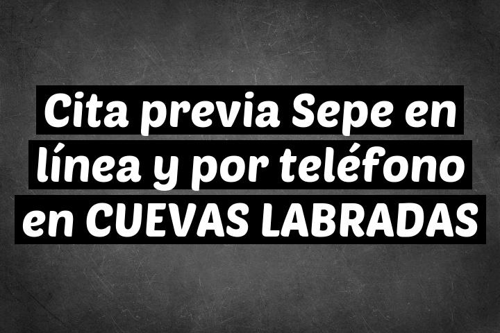 Cita previa Sepe en línea y por teléfono en CUEVAS LABRADAS