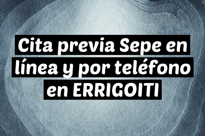 Cita previa Sepe en línea y por teléfono en ERRIGOITI