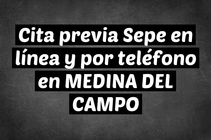 Cita previa Sepe en línea y por teléfono en MEDINA DEL CAMPO