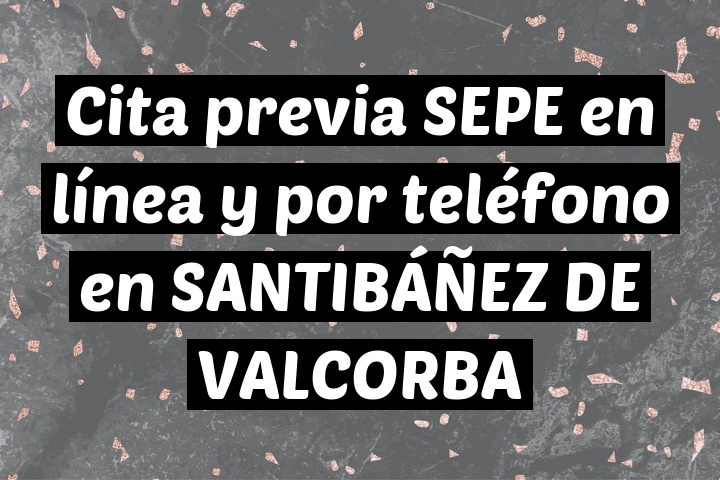 Cita previa SEPE en línea y por teléfono en SANTIBÁÑEZ DE VALCORBA