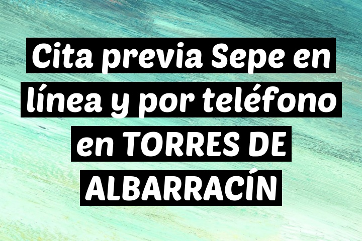 Cita previa Sepe en línea y por teléfono en TORRES DE ALBARRACÍN