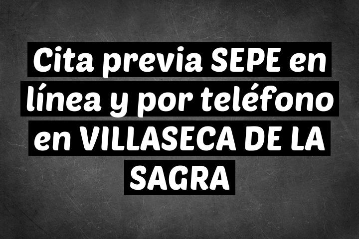 Cita previa SEPE en línea y por teléfono en VILLASECA DE LA SAGRA