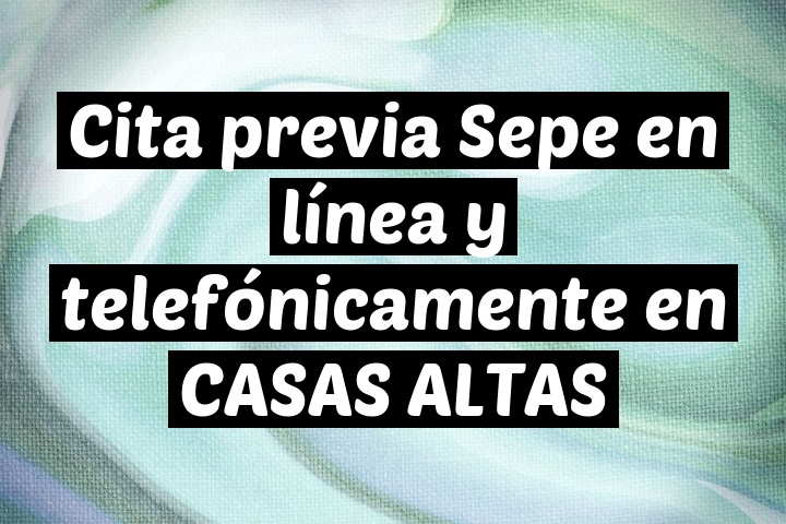 Cita previa Sepe en línea y telefónicamente en CASAS ALTAS