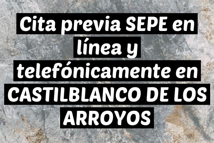 Cita previa SEPE en línea y telefónicamente en CASTILBLANCO DE LOS ARROYOS