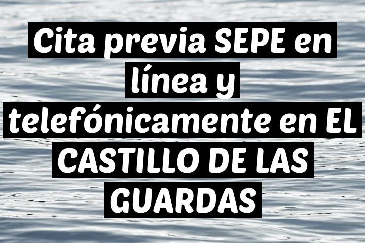 Cita previa SEPE en línea y telefónicamente en EL CASTILLO DE LAS GUARDAS