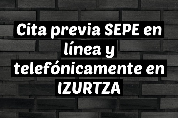 Cita previa SEPE en línea y telefónicamente en IZURTZA