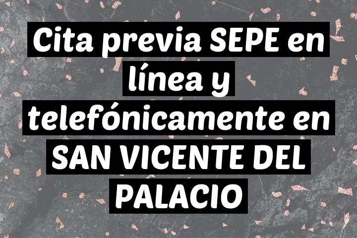Cita previa SEPE en línea y telefónicamente en SAN VICENTE DEL PALACIO