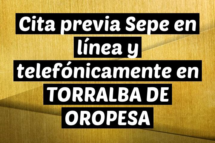 Cita previa Sepe en línea y telefónicamente en TORRALBA DE OROPESA