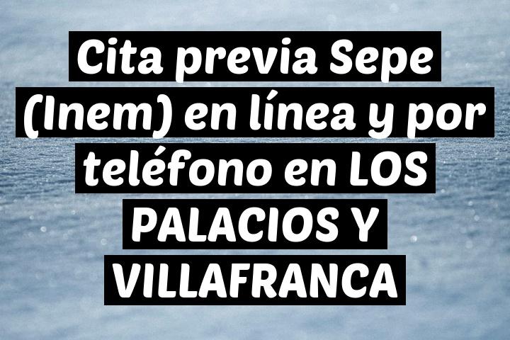 Cita previa Sepe (Inem) en línea y por teléfono en LOS PALACIOS Y VILLAFRANCA
