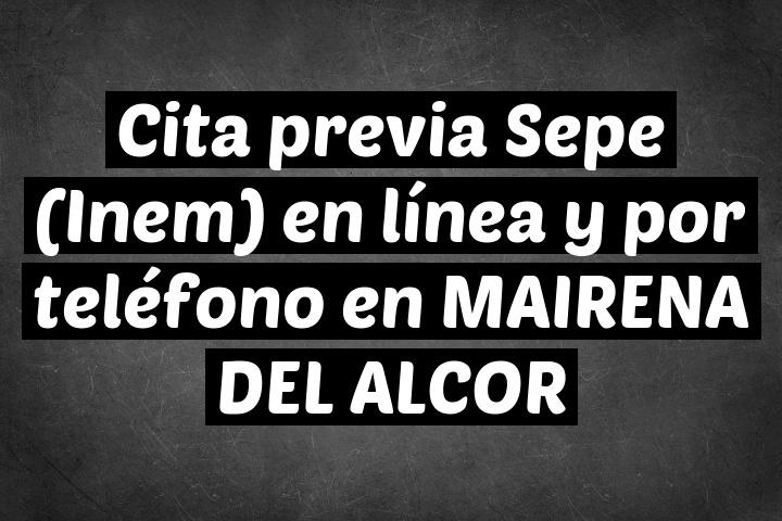 Cita previa Sepe (Inem) en línea y por teléfono en MAIRENA DEL ALCOR