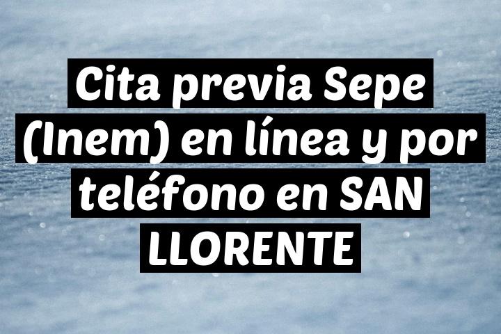 Cita previa Sepe (Inem) en línea y por teléfono en SAN LLORENTE