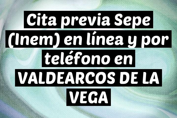 Cita previa Sepe (Inem) en línea y por teléfono en VALDEARCOS DE LA VEGA
