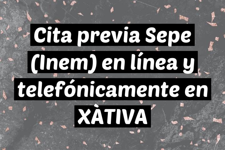 Cita previa Sepe (Inem) en línea y telefónicamente en XÀTIVA