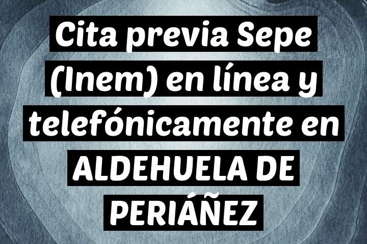 Cita previa Sepe (Inem) en línea y telefónicamente en ALDEHUELA DE PERIÁÑEZ