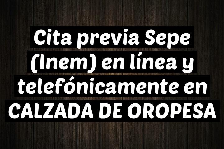 Cita previa Sepe (Inem) en línea y telefónicamente en CALZADA DE OROPESA