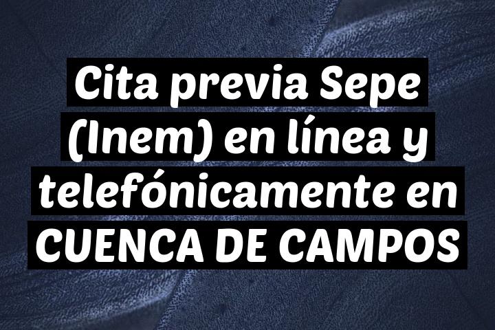 Cita previa Sepe (Inem) en línea y telefónicamente en CUENCA DE CAMPOS