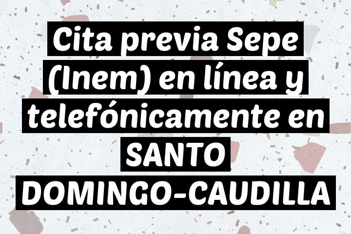Cita previa Sepe (Inem) en línea y telefónicamente en SANTO DOMINGO-CAUDILLA