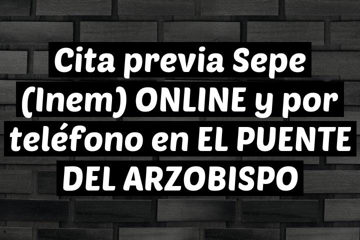 Cita previa Sepe (Inem) ONLINE y por teléfono en EL PUENTE DEL ARZOBISPO
