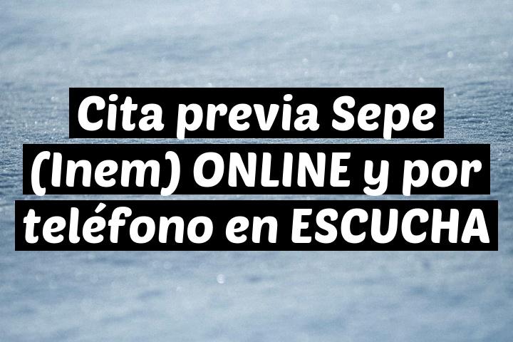 Cita previa Sepe (Inem) ONLINE y por teléfono en ESCUCHA