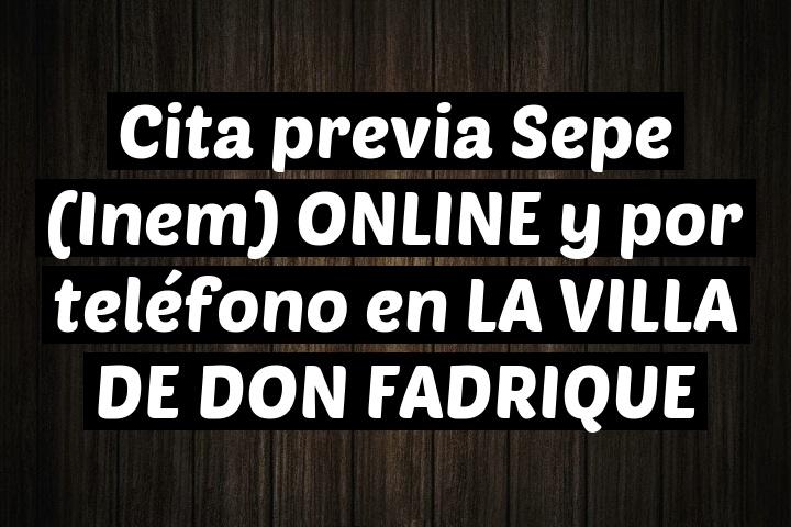 Cita previa Sepe (Inem) ONLINE y por teléfono en LA VILLA DE DON FADRIQUE