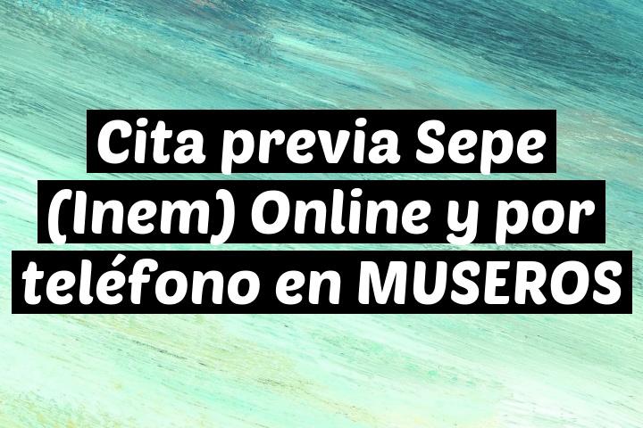 Cita previa Sepe (Inem) Online y por teléfono en MUSEROS