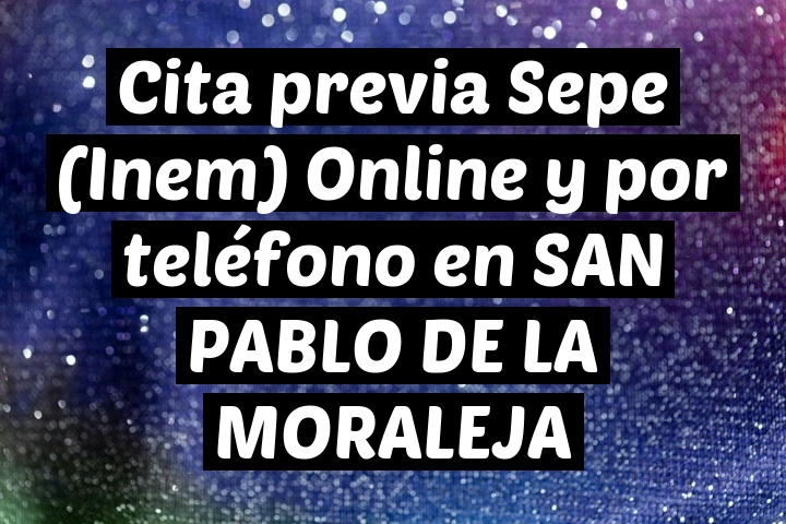 Cita previa Sepe (Inem) Online y por teléfono en SAN PABLO DE LA MORALEJA