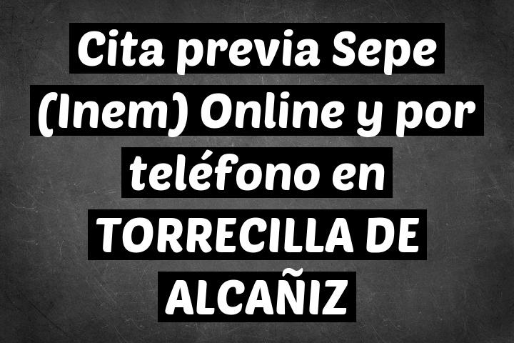 Cita previa Sepe (Inem) Online y por teléfono en TORRECILLA DE ALCAÑIZ