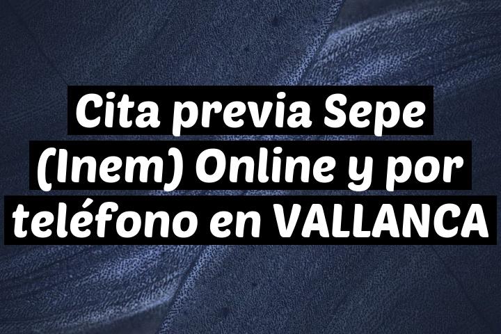 Cita previa Sepe (Inem) Online y por teléfono en VALLANCA