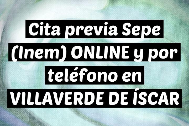 Cita previa Sepe (Inem) ONLINE y por teléfono en VILLAVERDE DE ÍSCAR