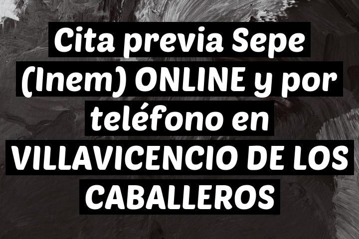 Cita previa Sepe (Inem) ONLINE y por teléfono en VILLAVICENCIO DE LOS CABALLEROS
