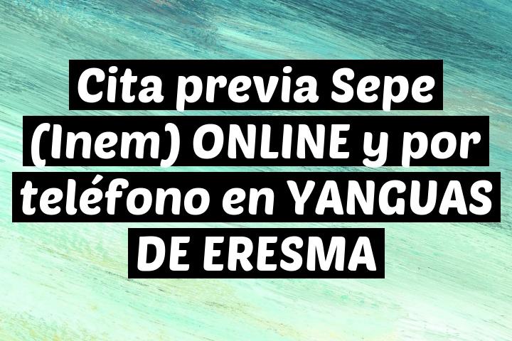 Cita previa Sepe (Inem) ONLINE y por teléfono en YANGUAS DE ERESMA