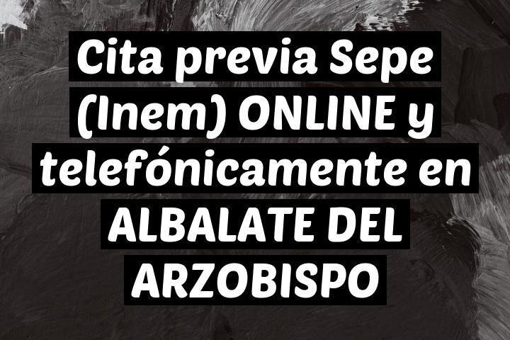 Cita previa Sepe (Inem) ONLINE y telefónicamente en ALBALATE DEL ARZOBISPO