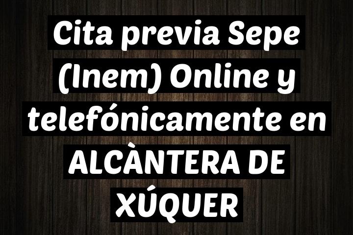 Cita previa Sepe (Inem) Online y telefónicamente en ALCÀNTERA DE XÚQUER