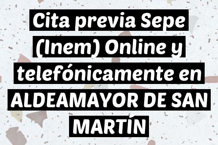 Cita previa Sepe (Inem) Online y telefónicamente en ALDEAMAYOR DE SAN MARTÍN