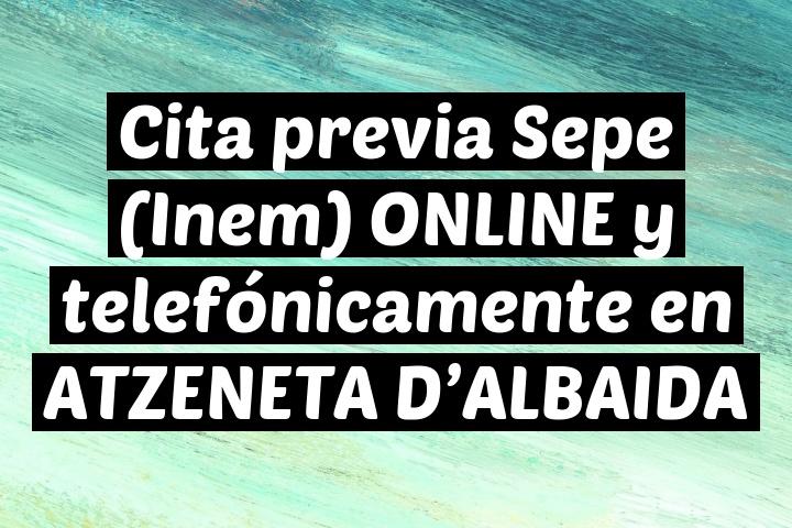 Cita previa Sepe (Inem) ONLINE y telefónicamente en ATZENETA D'ALBAIDA