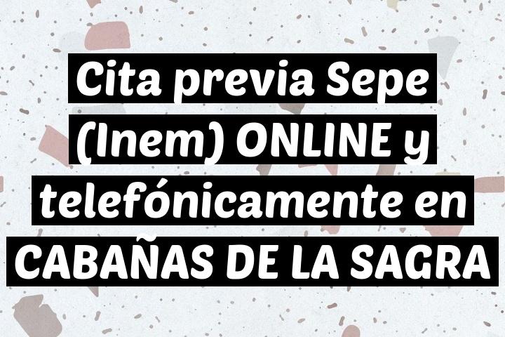 Cita previa Sepe (Inem) ONLINE y telefónicamente en CABAÑAS DE LA SAGRA