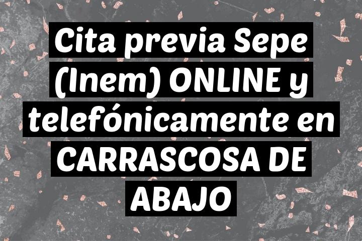 Cita previa Sepe (Inem) ONLINE y telefónicamente en CARRASCOSA DE ABAJO