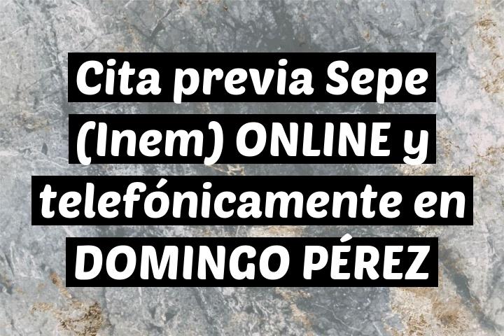 Cita previa Sepe (Inem) ONLINE y telefónicamente en DOMINGO PÉREZ