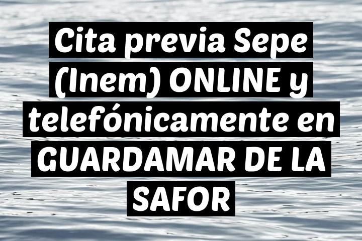 Cita previa Sepe (Inem) ONLINE y telefónicamente en GUARDAMAR DE LA SAFOR