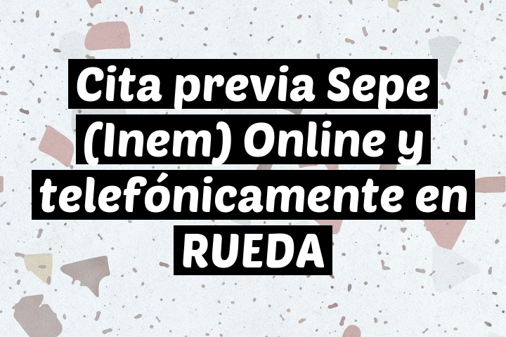Cita previa Sepe (Inem) Online y telefónicamente en RUEDA
