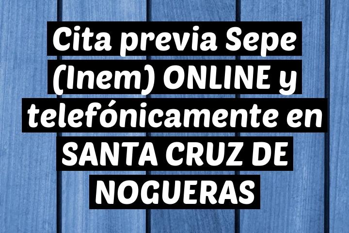 Cita previa Sepe (Inem) ONLINE y telefónicamente en SANTA CRUZ DE NOGUERAS