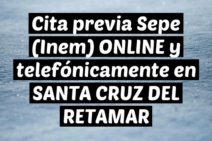 Cita previa Sepe (Inem) ONLINE y telefónicamente en SANTA CRUZ DEL RETAMAR