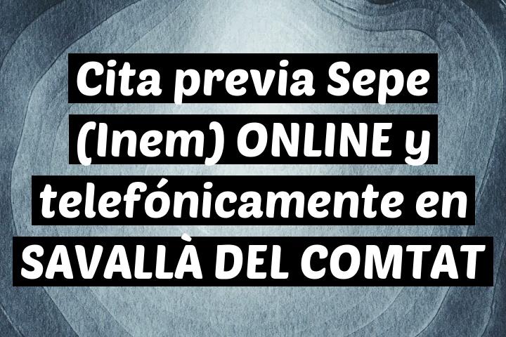 Cita previa Sepe (Inem) ONLINE y telefónicamente en SAVALLÀ DEL COMTAT