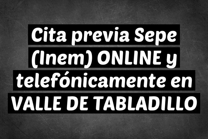 Cita previa Sepe (Inem) ONLINE y telefónicamente en VALLE DE TABLADILLO