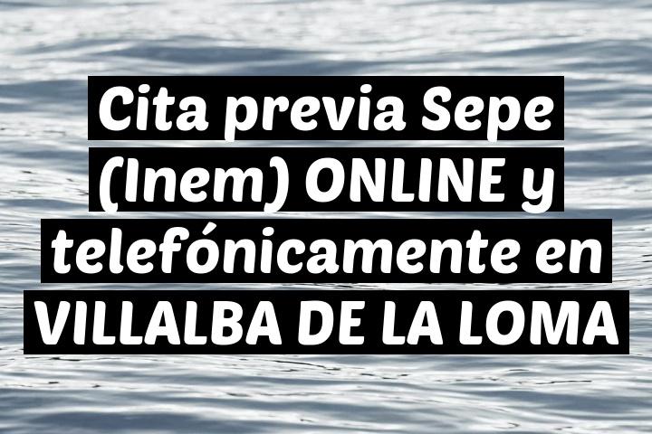Cita previa Sepe (Inem) ONLINE y telefónicamente en VILLALBA DE LA LOMA