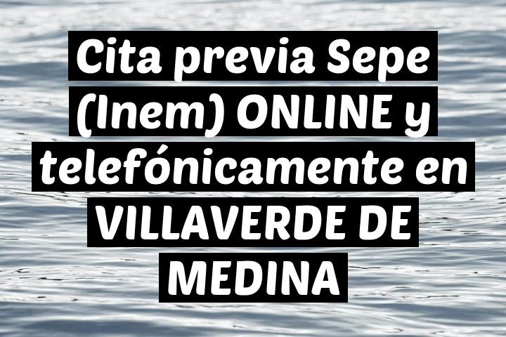 Cita previa Sepe (Inem) ONLINE y telefónicamente en VILLAVERDE DE MEDINA