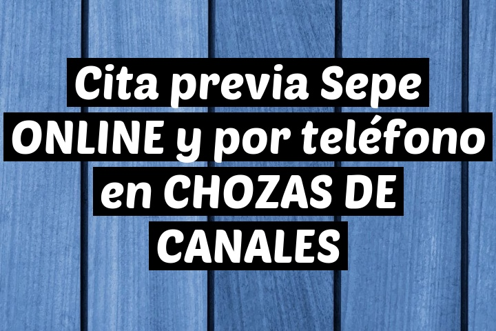 Cita previa Sepe ONLINE y por teléfono en CHOZAS DE CANALES