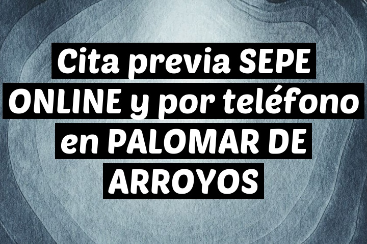 Cita previa SEPE ONLINE y por teléfono en PALOMAR DE ARROYOS